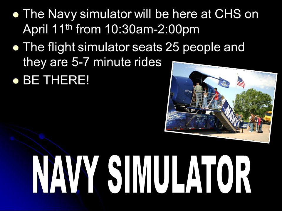 The Navy simulator will be here at CHS on April 11 th from 10:30am-2:00pm The flight simulator seats 25 people and they are 5-7 minute rides BE THERE!