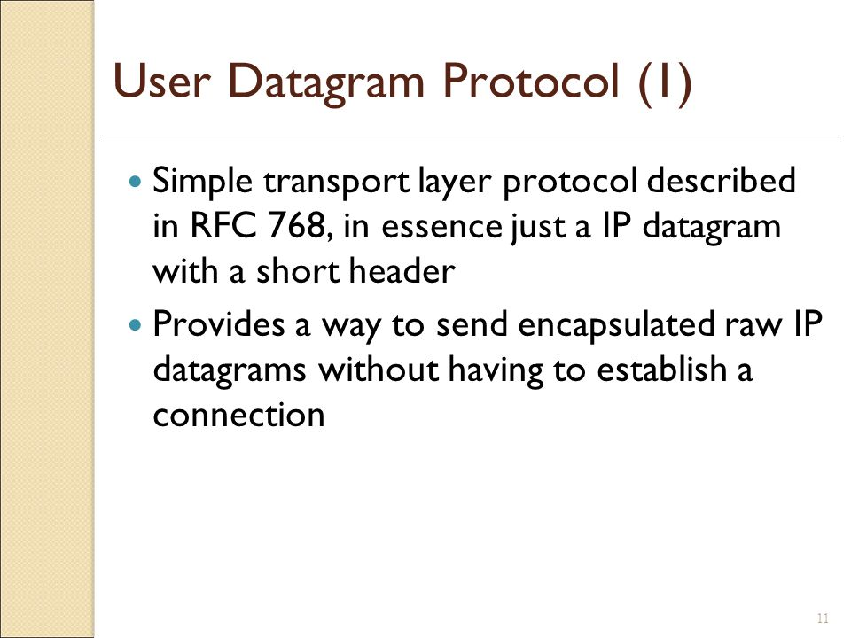 11 User Datagram Protocol (1) Simple transport layer protocol described in RFC 768, in essence just a IP datagram with a short header Provides a way t