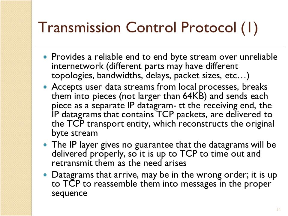 14 Transmission Control Protocol (1) Provides a reliable end to end byte stream over unreliable internetwork (different parts may have different topol