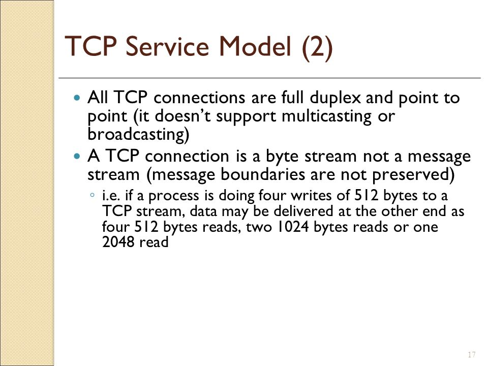 17 TCP Service Model (2) All TCP connections are full duplex and point to point (it doesnt support multicasting or broadcasting) A TCP connection is a
