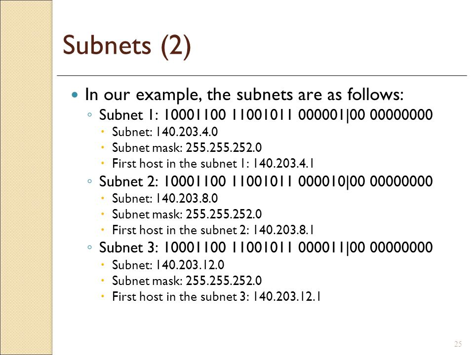 25 Subnets (2) In our example, the subnets are as follows: Subnet 1: 10001100 11001011 000001|00 00000000 Subnet: 140.203.4.0 Subnet mask: 255.255.252