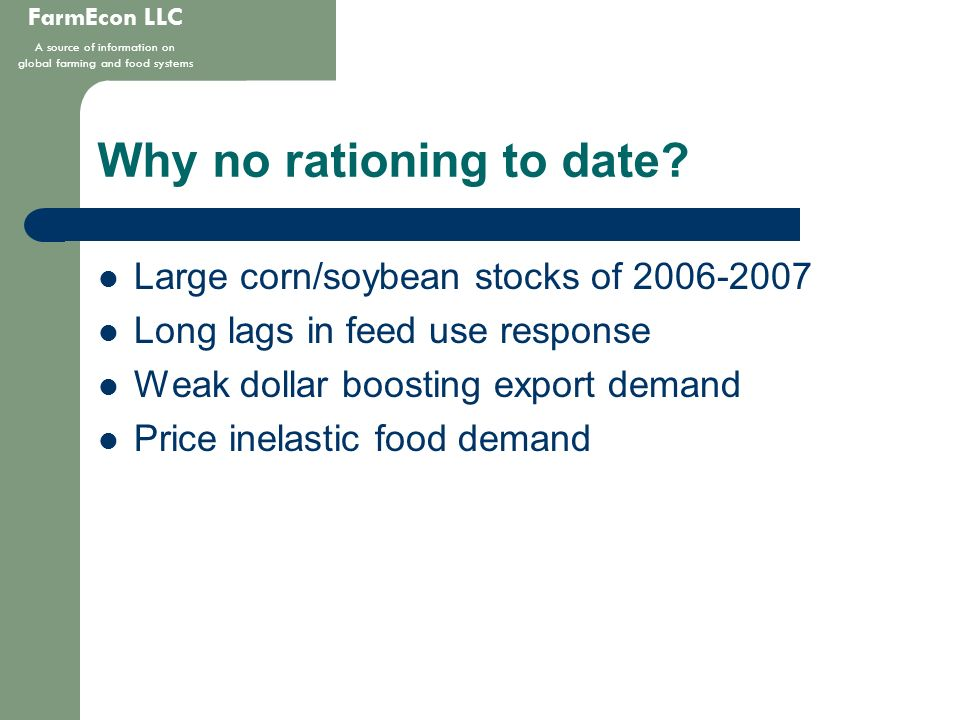 FarmEcon LLC A source of information on global farming and food systems Why no rationing to date? Large corn/soybean stocks of 2006-2007 Long lags in