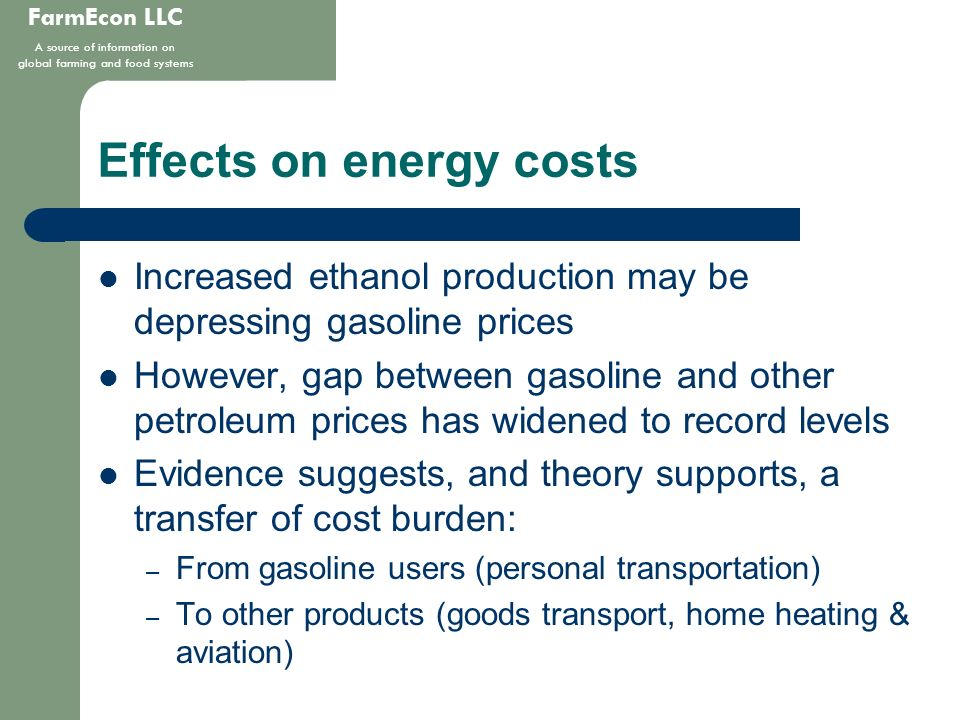 FarmEcon LLC A source of information on global farming and food systems Effects on energy costs Increased ethanol production may be depressing gasoline prices However, gap between gasoline and other petroleum prices has widened to record levels Evidence suggests, and theory supports, a transfer of cost burden: – From gasoline users (personal transportation) – To other products (goods transport, home heating & aviation)