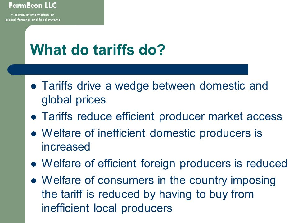FarmEcon LLC A source of information on global farming and food systems What do tariffs do? Tariffs drive a wedge between domestic and global prices T
