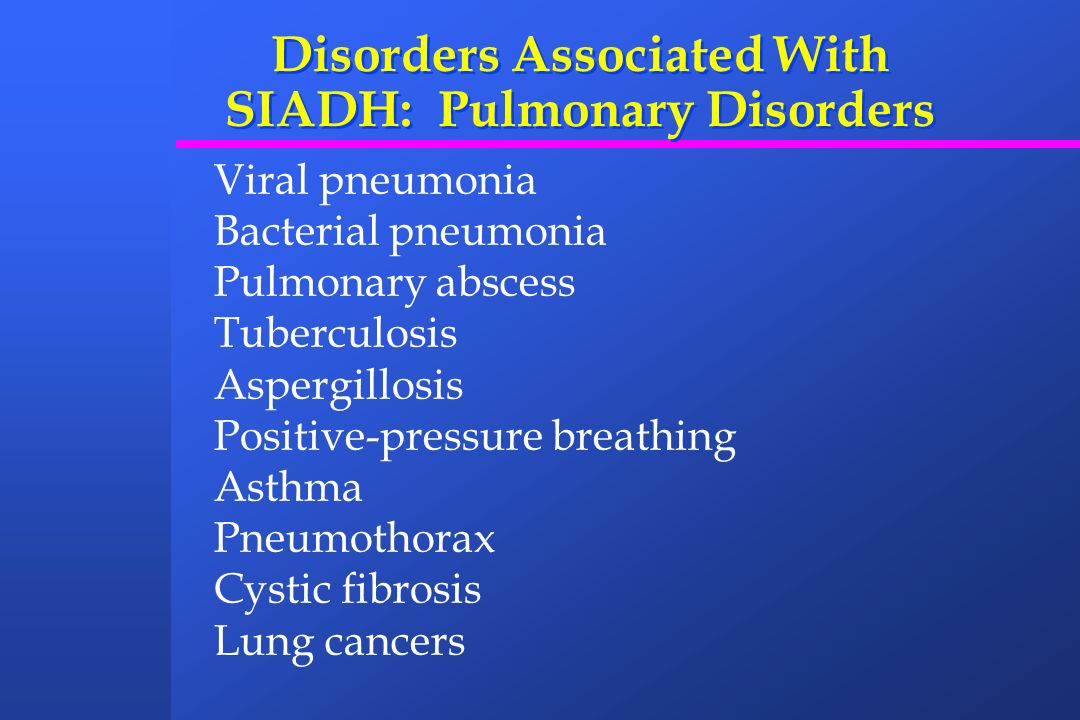 Disorders Associated With SIADH: Pulmonary Disorders Viral pneumonia Bacterial pneumonia Pulmonary abscess Tuberculosis Aspergillosis Positive-pressur