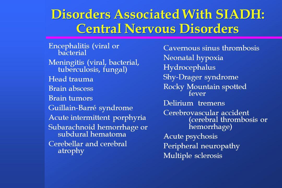 Disorders Associated With SIADH: Central Nervous Disorders Encephalitis (viral or bacterial Meningitis (viral, bacterial, tuberculosis, fungal) Head t