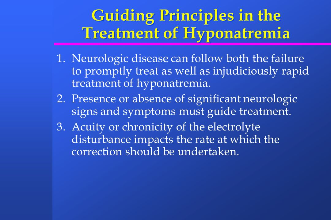 Guiding Principles in the Treatment of Hyponatremia 1.Neurologic disease can follow both the failure to promptly treat as well as injudiciously rapid