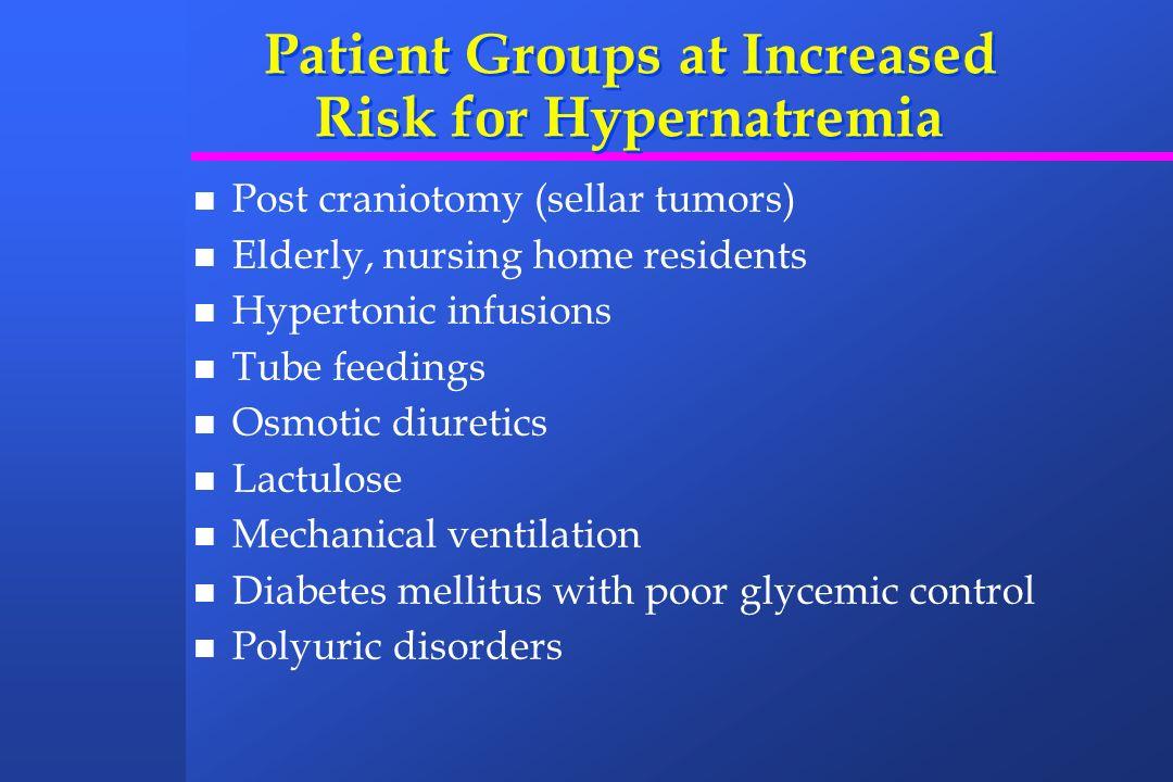 Patient Groups at Increased Risk for Hypernatremia Post craniotomy (sellar tumors) Elderly, nursing home residents Hypertonic infusions Tube feedings
