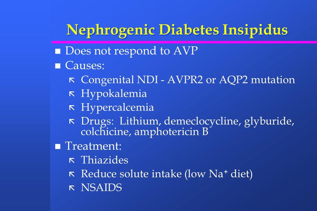 Nephrogenic Diabetes Insipidus Does not respond to AVP Causes: ã Congenital NDI - AVPR2 or AQP2 mutation ã Hypokalemia ã Hypercalcemia ã Drugs: Lithiu