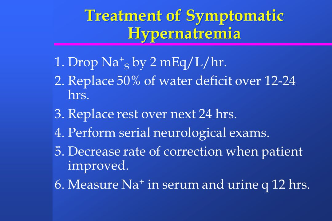 Treatment of Symptomatic Hypernatremia 1.Drop Na + S by 2 mEq/L/hr. 2.Replace 50% of water deficit over 12-24 hrs. 3.Replace rest over next 24 hrs. 4.