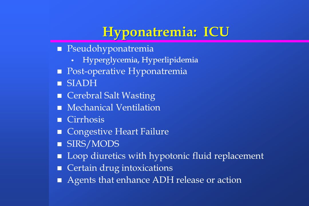 Hyponatremia: ICU Pseudohyponatremia Hyperglycemia, Hyperlipidemia Post-operative Hyponatremia SIADH Cerebral Salt Wasting Mechanical Ventilation Cirr
