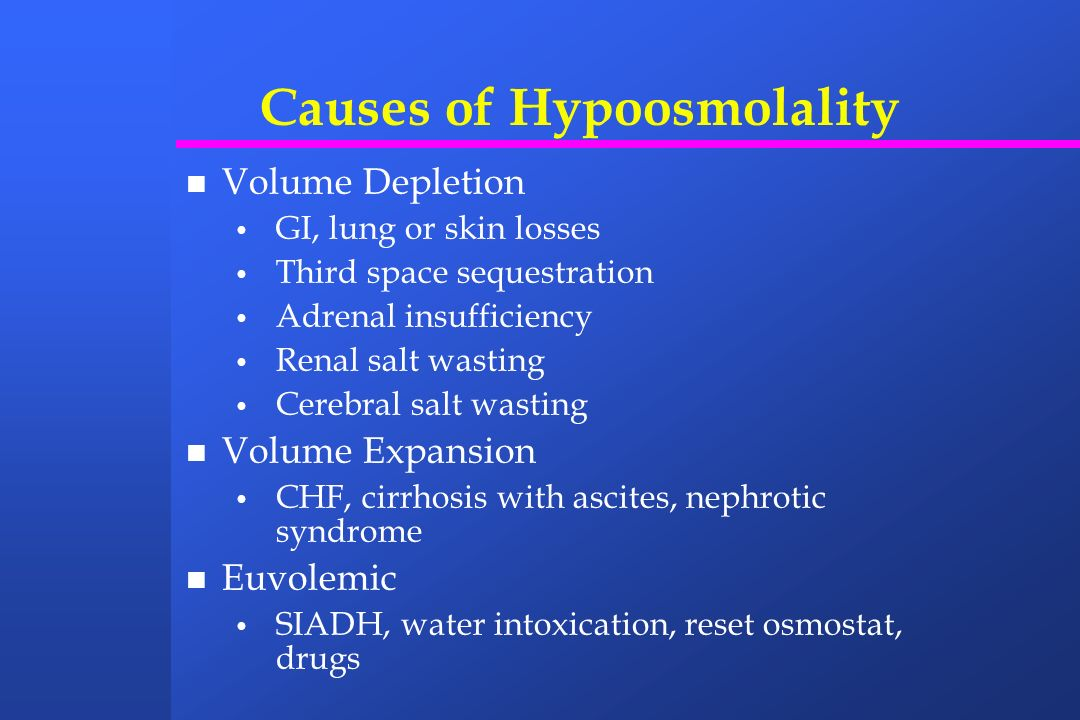 Causes of Hypoosmolality Volume Depletion GI, lung or skin losses Third space sequestration Adrenal insufficiency Renal salt wasting Cerebral salt was