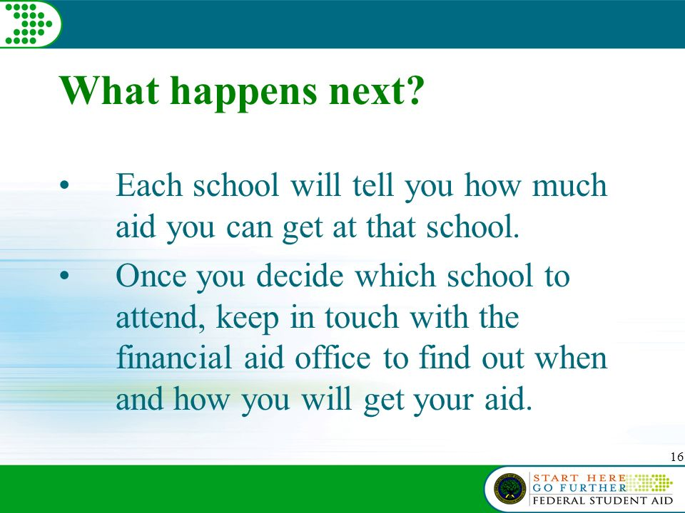 16 What happens next. Each school will tell you how much aid you can get at that school.