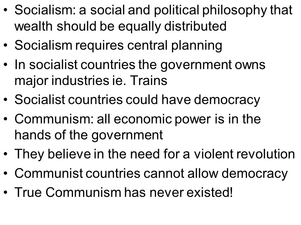 Socialism: a social and political philosophy that wealth should be equally distributed Socialism requires central planning In socialist countries the