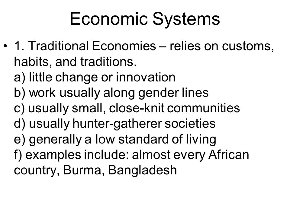 Economic Systems 1. Traditional Economies – relies on customs, habits, and traditions. a) little change or innovation b) work usually along gender lin