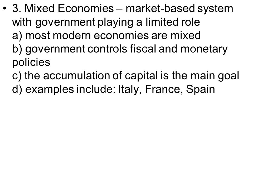 3. Mixed Economies – market-based system with government playing a limited role a) most modern economies are mixed b) government controls fiscal and m