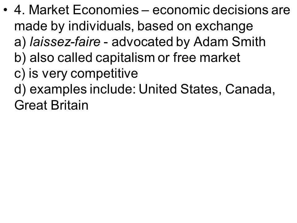 4. Market Economies – economic decisions are made by individuals, based on exchange a) laissez-faire - advocated by Adam Smith b) also called capitali