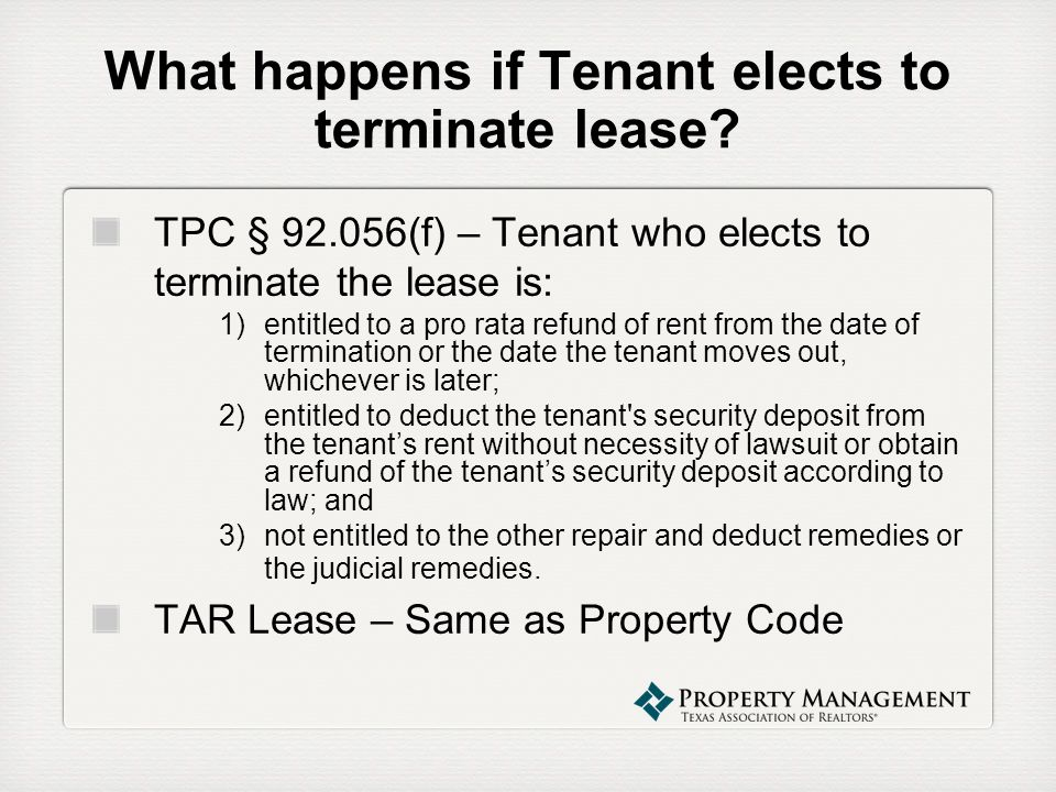 What happens if Tenant elects to terminate lease? TPC § 92.056(f) – Tenant who elects to terminate the lease is: 1)entitled to a pro rata refund of re