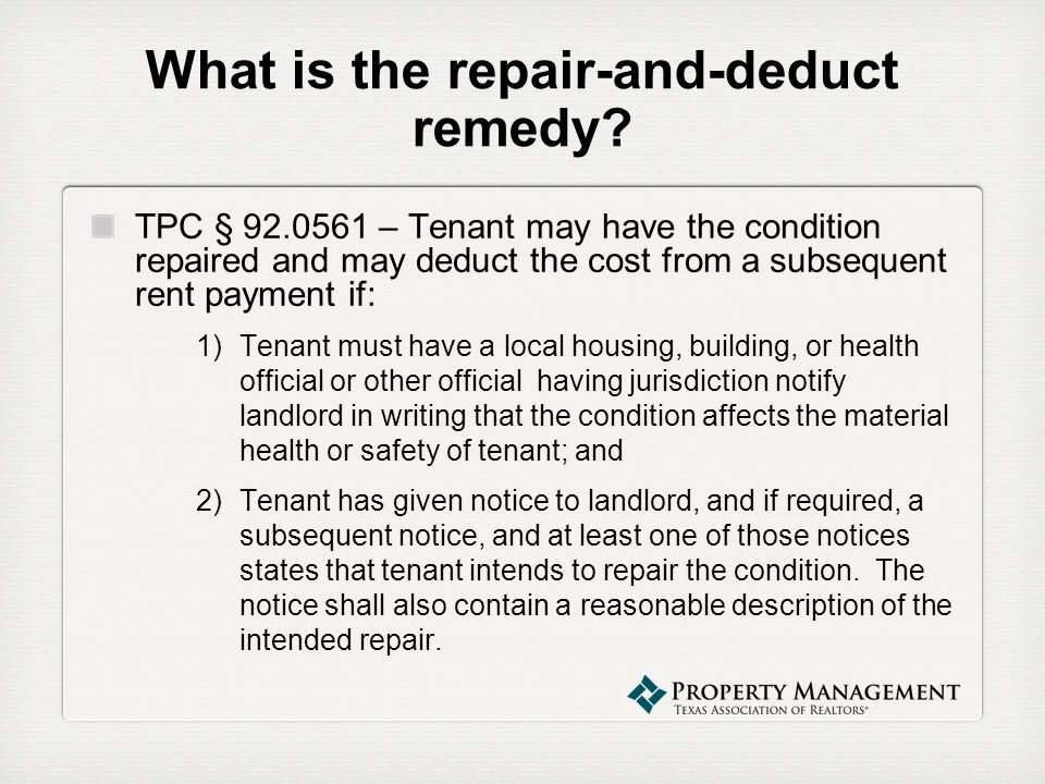 What is the repair-and-deduct remedy? TPC § 92.0561 – Tenant may have the condition repaired and may deduct the cost from a subsequent rent payment if