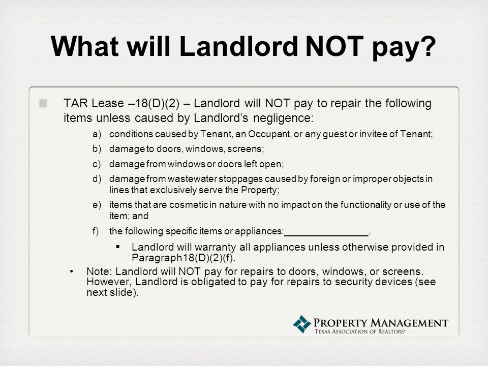 What will Landlord NOT pay? TAR Lease –18(D)(2) – Landlord will NOT pay to repair the following items unless caused by Landlords negligence: a)conditi