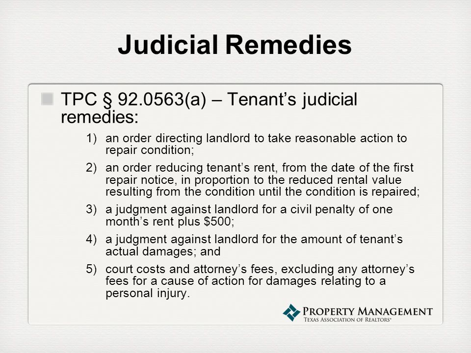 Judicial Remedies TPC § 92.0563(a) – Tenants judicial remedies: 1)an order directing landlord to take reasonable action to repair condition; 2)an orde