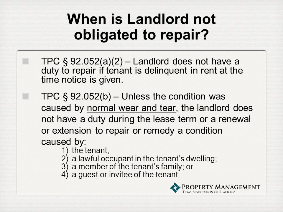 When is Landlord not obligated to repair? TPC § 92.052(a)(2) – Landlord does not have a duty to repair if tenant is delinquent in rent at the time not