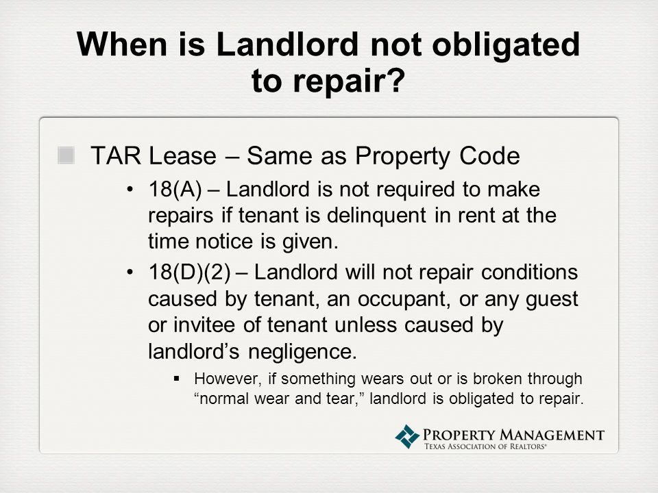When is Landlord not obligated to repair? TAR Lease – Same as Property Code 18(A) – Landlord is not required to make repairs if tenant is delinquent i