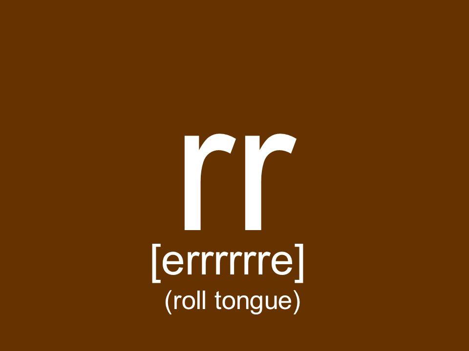 rr [errrrrre] (roll tongue)