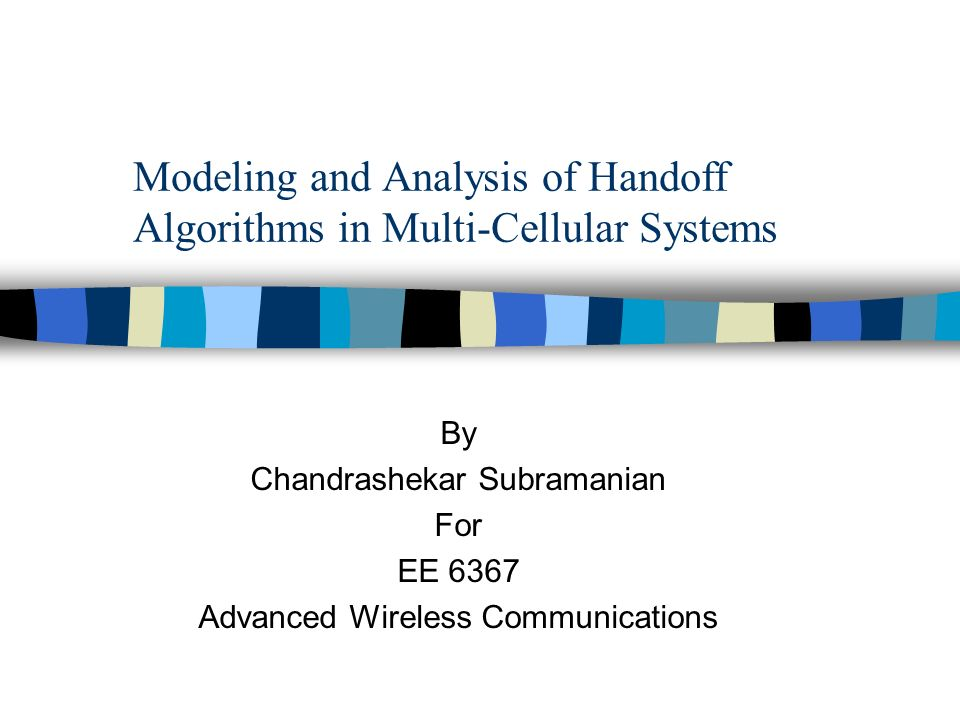 Modeling and Analysis of Handoff Algorithms in Multi-Cellular Systems By Chandrashekar Subramanian For EE 6367 Advanced Wireless Communications