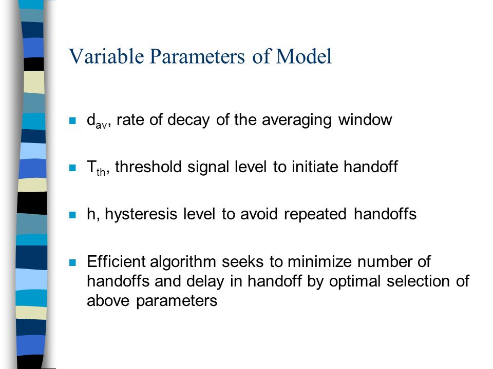 Variable Parameters of Model n d av, rate of decay of the averaging window n T th, threshold signal level to initiate handoff n h, hysteresis level to