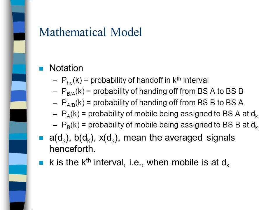 Mathematical Model n Notation –P ho (k) = probability of handoff in k th interval –P B/A (k) = probability of handing off from BS A to BS B –P A/B (k)