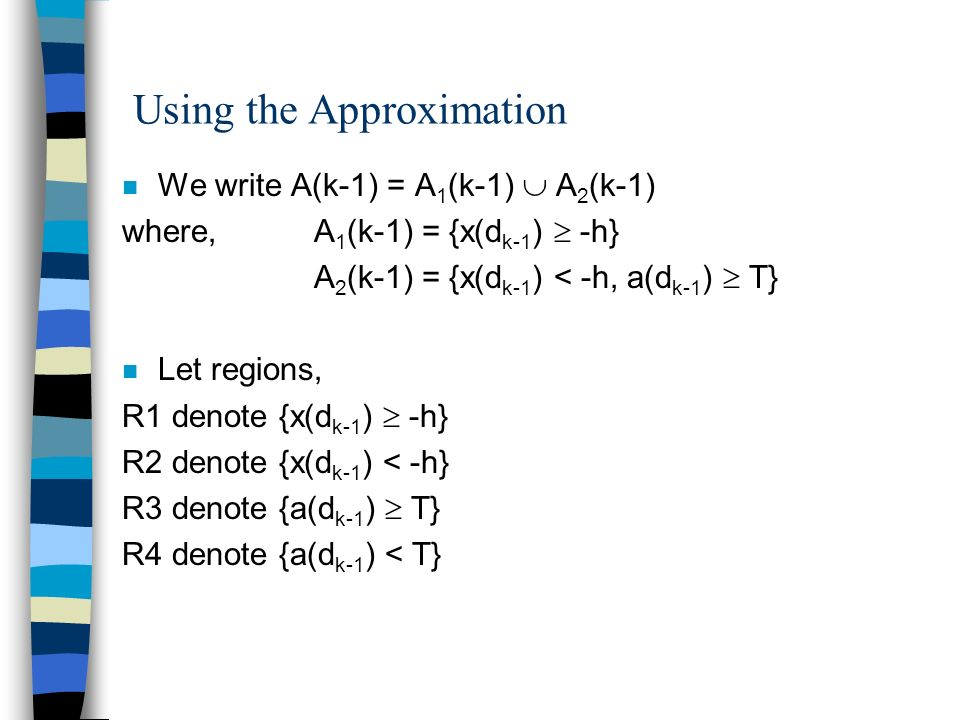 Using the Approximation n We write A(k-1) = A 1 (k-1) A 2 (k-1) where,A 1 (k-1) = {x(d k-1 ) -h} A 2 (k-1) = {x(d k-1 ) < -h, a(d k-1 ) T} n Let regions, R1 denote {x(d k-1 ) -h} R2 denote {x(d k-1 ) < -h} R3 denote {a(d k-1 ) T} R4 denote {a(d k-1 ) < T}