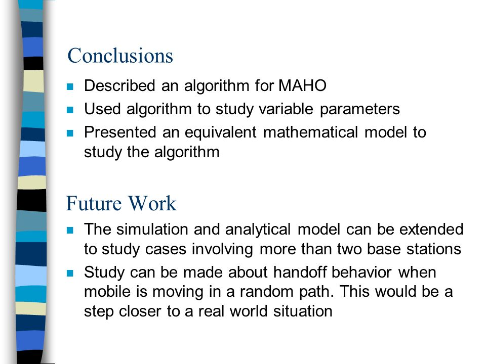 Conclusions n Described an algorithm for MAHO n Used algorithm to study variable parameters n Presented an equivalent mathematical model to study the algorithm Future Work n The simulation and analytical model can be extended to study cases involving more than two base stations n Study can be made about handoff behavior when mobile is moving in a random path.