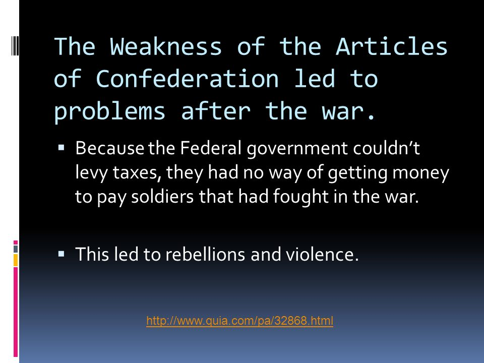 The Weakness of the Articles of Confederation led to problems after the war. Because the Federal government couldnt levy taxes, they had no way of get