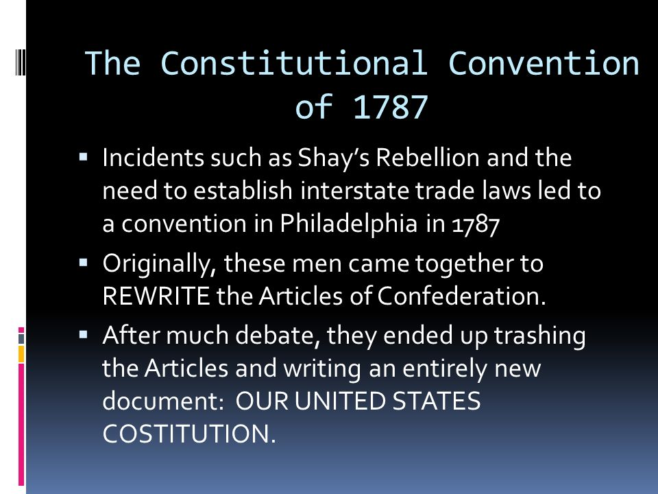 The Constitutional Convention of 1787 Incidents such as Shays Rebellion and the need to establish interstate trade laws led to a convention in Philadelphia in 1787 Originally, these men came together to REWRITE the Articles of Confederation.