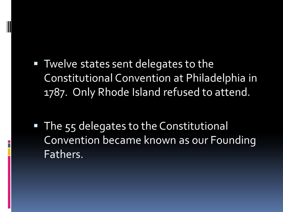 Twelve states sent delegates to the Constitutional Convention at Philadelphia in 1787. Only Rhode Island refused to attend. The 55 delegates to the Co
