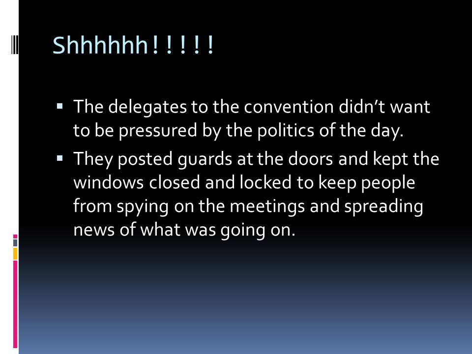 Shhhhhh!!!!! The delegates to the convention didnt want to be pressured by the politics of the day. They posted guards at the doors and kept the windo