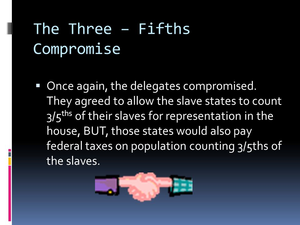 The Three – Fifths Compromise Once again, the delegates compromised. They agreed to allow the slave states to count 3/5 ths of their slaves for repres