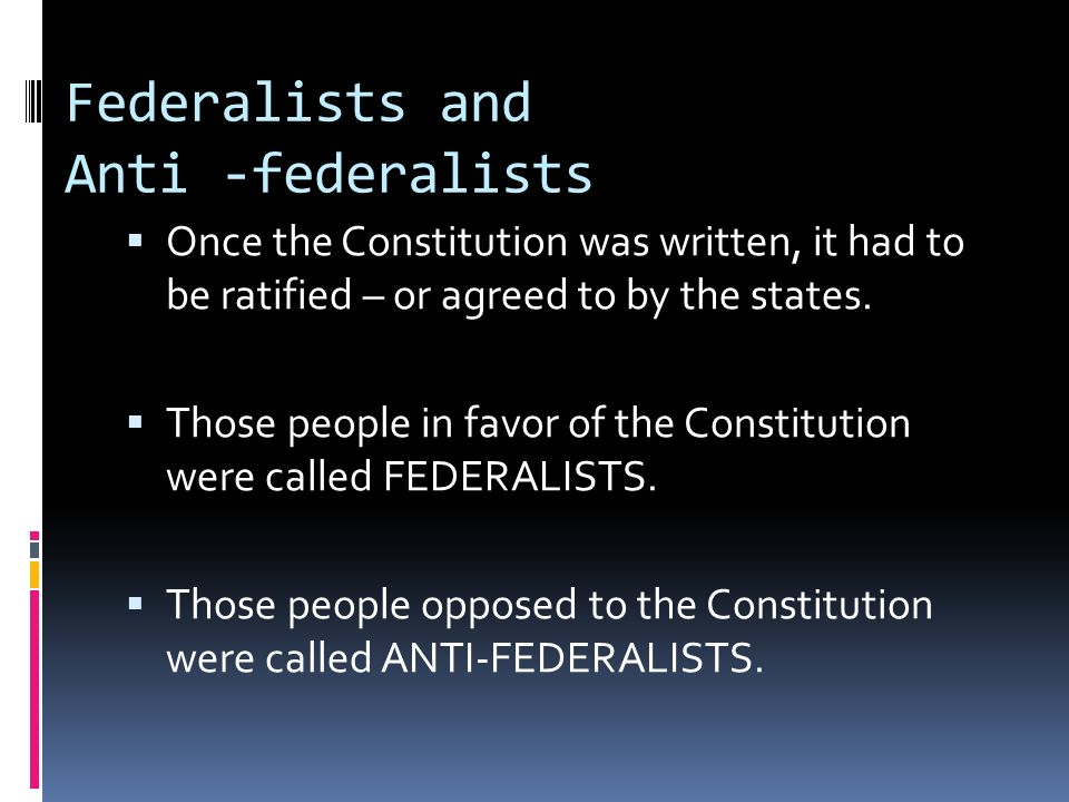 Federalists and Anti -federalists Once the Constitution was written, it had to be ratified – or agreed to by the states. Those people in favor of the
