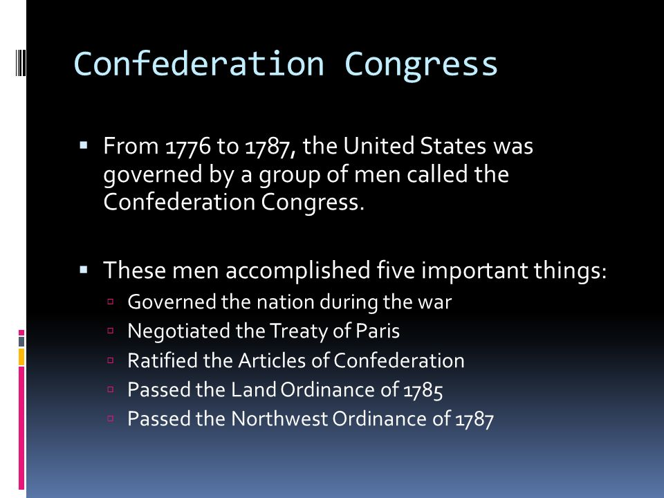 Confederation Congress From 1776 to 1787, the United States was governed by a group of men called the Confederation Congress. These men accomplished f