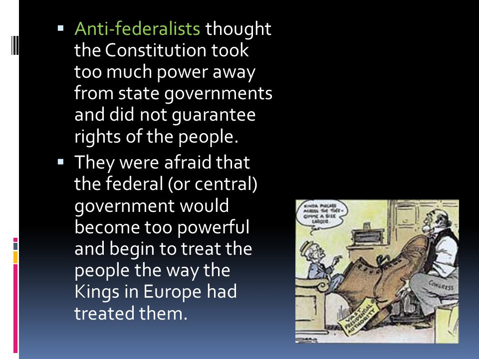 Anti-federalists thought the Constitution took too much power away from state governments and did not guarantee rights of the people. They were afraid