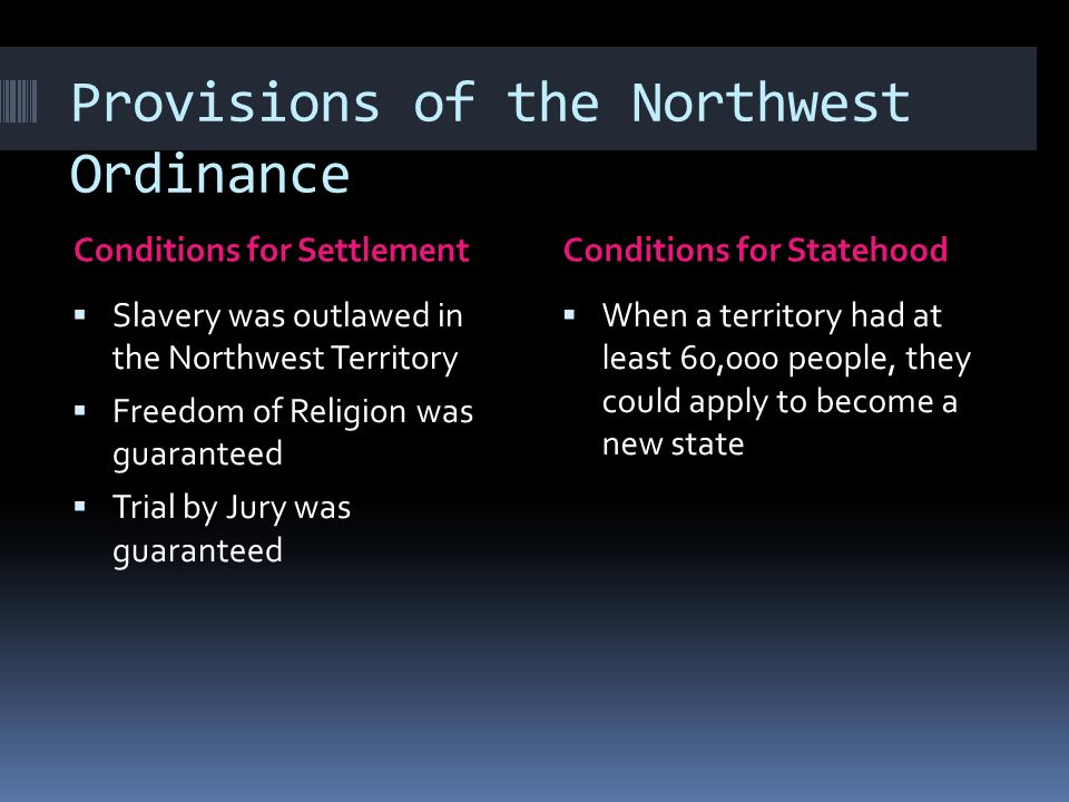 Provisions of the Northwest Ordinance Conditions for SettlementConditions for Statehood Slavery was outlawed in the Northwest Territory Freedom of Religion was guaranteed Trial by Jury was guaranteed When a territory had at least 60,000 people, they could apply to become a new state