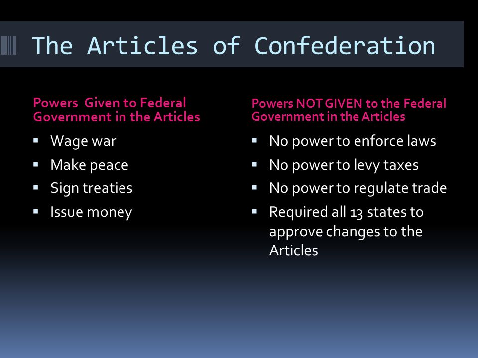 The Articles of Confederation Powers Given to Federal Government in the Articles Powers NOT GIVEN to the Federal Government in the Articles Wage war Make peace Sign treaties Issue money No power to enforce laws No power to levy taxes No power to regulate trade Required all 13 states to approve changes to the Articles