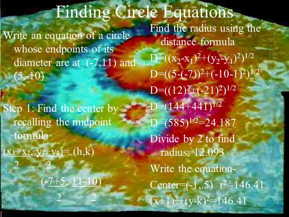 Finding Circle Equations Write an equation of a circle whose endpoints of its diameter are at (-7,11) and (5,-10) Step 1: Find the center by recalling
