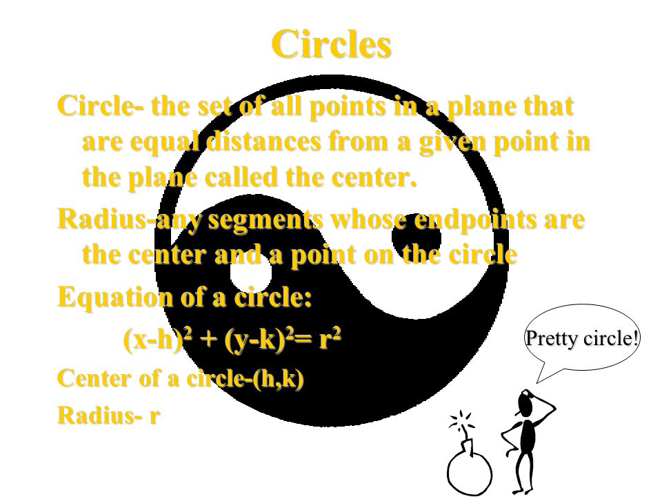 Circles Find the center and the radius of a circle with and equation of x 2 + y 2 + 2x+ 4y-11=0 Step 1: Put all like terms together on the left hand side of the equation; place on constants on the right x 2 + y 2 + 2x+ 4y-11=0 x 2 + 2x + y 2 + 4y =11 Step 2: Complete the Square x 2 + 2x + y 2 + 4y =11 x 2 +2x+1+y 2 +4y+4=11+1+4 Step 3: factor x 2 +2x+1+y 2 +4y+4=16 (x+1) 2 +(y+2) 2 =16 Center = (-1,-2) Radius= 4