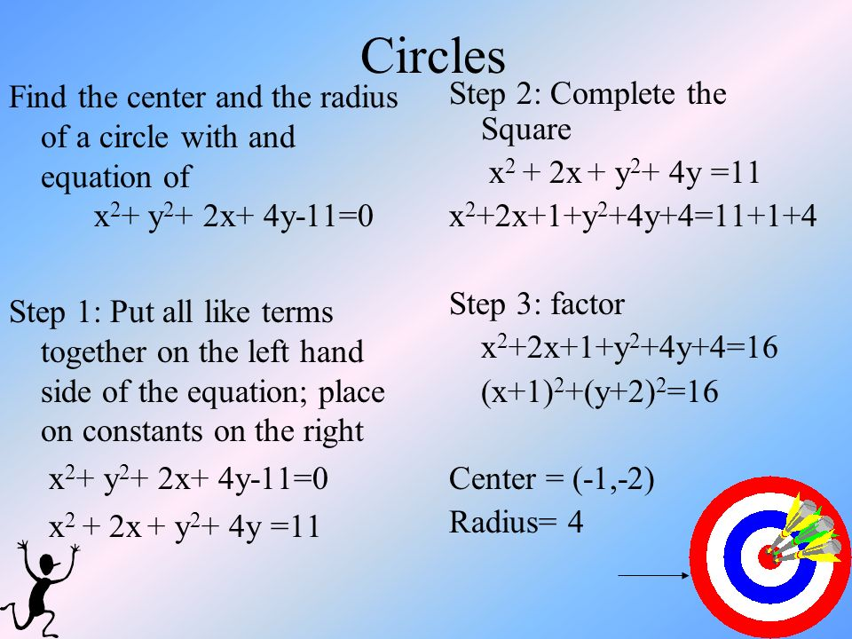 Circles Find the center and the radius of a circle with and equation of x 2 + y 2 + 2x+ 4y-11=0 Step 1: Put all like terms together on the left hand s