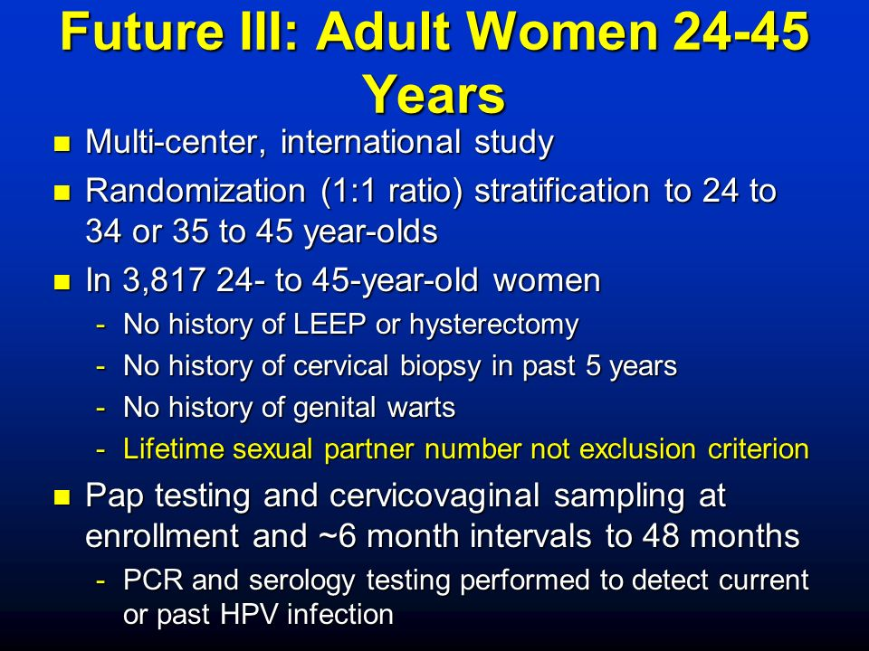Future III: Adult Women 24-45 Years n Multi-center, international study n Randomization (1:1 ratio) stratification to 24 to 34 or 35 to 45 year-olds n In 3,817 24- to 45-year-old women -No history of LEEP or hysterectomy -No history of cervical biopsy in past 5 years -No history of genital warts -Lifetime sexual partner number not exclusion criterion n Pap testing and cervicovaginal sampling at enrollment and ~6 month intervals to 48 months -PCR and serology testing performed to detect current or past HPV infection