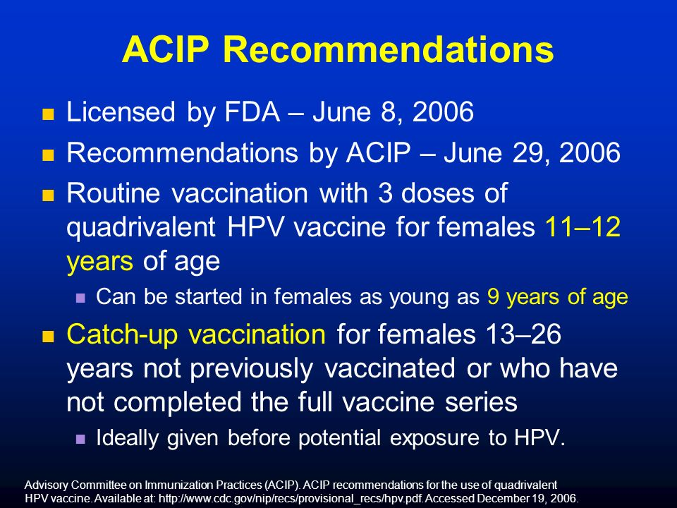 ACIP Recommendations Licensed by FDA – June 8, 2006 Recommendations by ACIP – June 29, 2006 Routine vaccination with 3 doses of quadrivalent HPV vaccine for females 11–12 years of age Can be started in females as young as 9 years of age Catch-up vaccination for females 13–26 years not previously vaccinated or who have not completed the full vaccine series Ideally given before potential exposure to HPV.