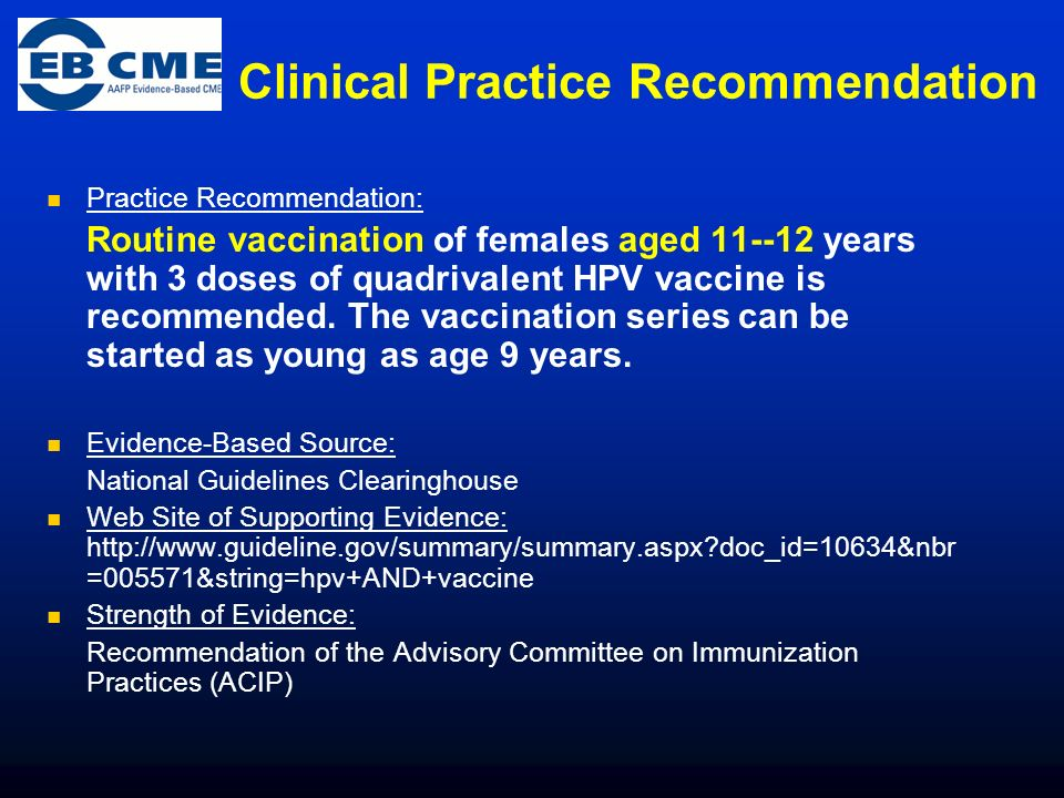 Clinical Practice Recommendation Practice Recommendation: Routine vaccination of females aged 11--12 years with 3 doses of quadrivalent HPV vaccine is recommended.