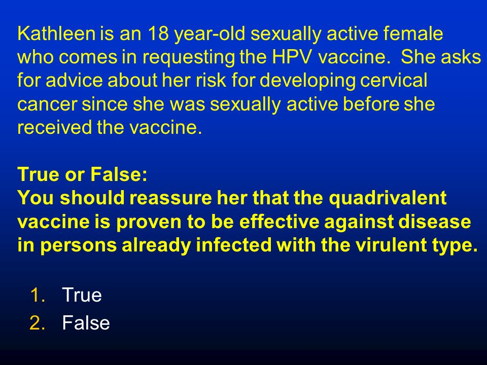 Kathleen is an 18 year-old sexually active female who comes in requesting the HPV vaccine.